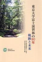 東京大学富士演習林の80年 -軌跡と未来-